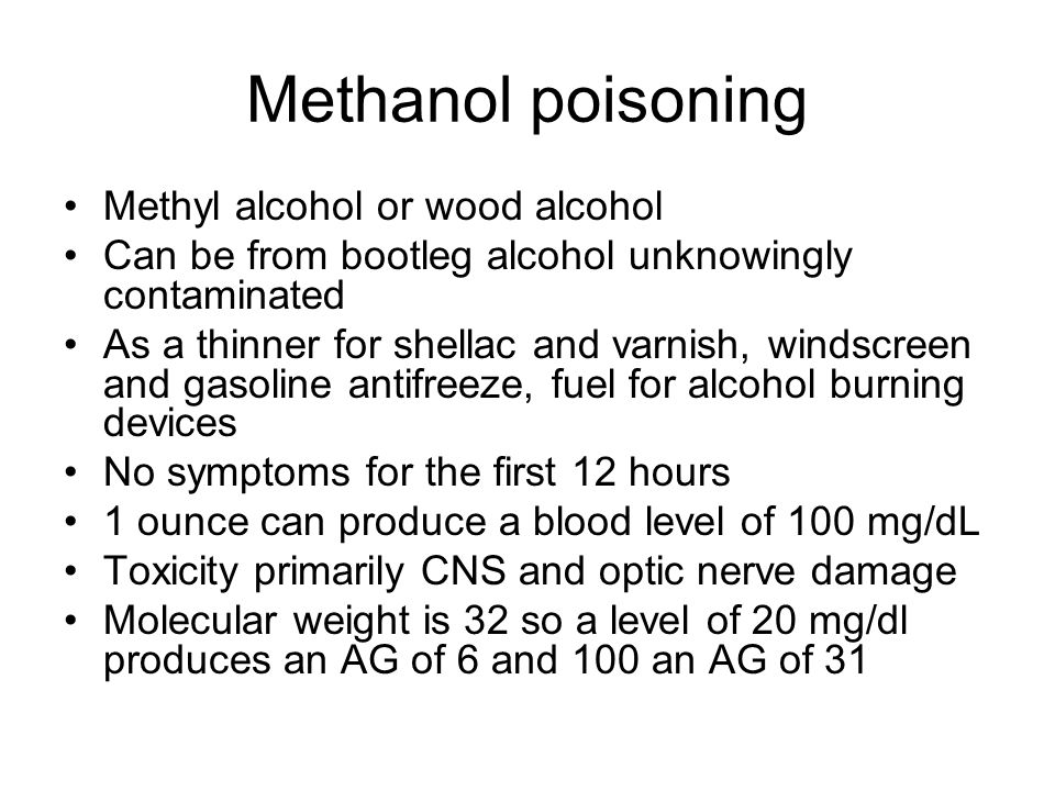 Methanol poisoning Methyl alcohol or wood alcohol Can be from bootleg alcohol unknowingly contaminated As a thinner for shellac and varnish, windscreen and gasoline antifreeze, fuel for alcohol burning devices No symptoms for the first 12 hours 1 ounce can produce a blood level of 100 mg/dL Toxicity primarily CNS and optic nerve damage Molecular weight is 32 so a level of 20 mg/dl produces an AG of 6 and 100 an AG of 31