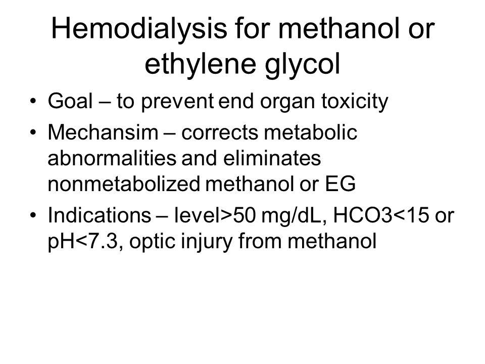 Hemodialysis for methanol or ethylene glycol Goal – to prevent end organ toxicity Mechansim – corrects metabolic abnormalities and eliminates nonmetabolized methanol or EG Indications – level>50 mg/dL, HCO3<15 or pH<7.3, optic injury from methanol