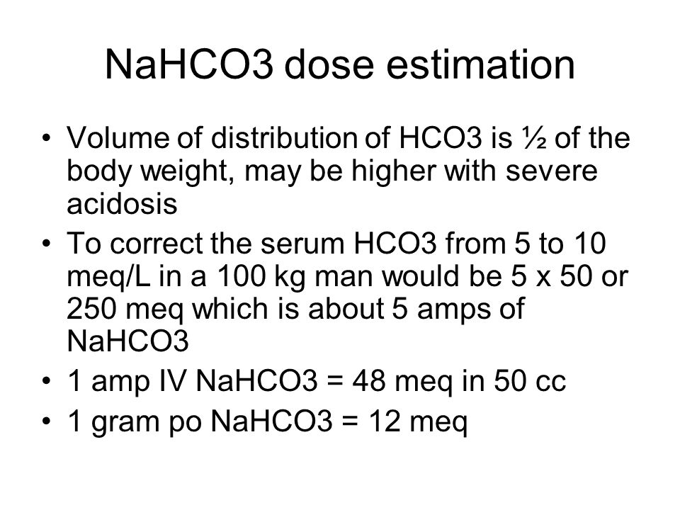 NaHCO3 dose estimation Volume of distribution of HCO3 is ½ of the body weight, may be higher with severe acidosis To correct the serum HCO3 from 5 to 10 meq/L in a 100 kg man would be 5 x 50 or 250 meq which is about 5 amps of NaHCO3 1 amp IV NaHCO3 = 48 meq in 50 cc 1 gram po NaHCO3 = 12 meq