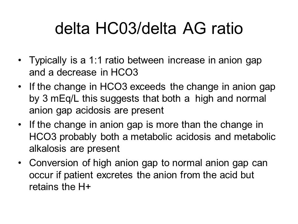delta HC03/delta AG ratio Typically is a 1:1 ratio between increase in anion gap and a decrease in HCO3 If the change in HCO3 exceeds the change in anion gap by 3 mEq/L this suggests that both a high and normal anion gap acidosis are present If the change in anion gap is more than the change in HCO3 probably both a metabolic acidosis and metabolic alkalosis are present Conversion of high anion gap to normal anion gap can occur if patient excretes the anion from the acid but retains the H+