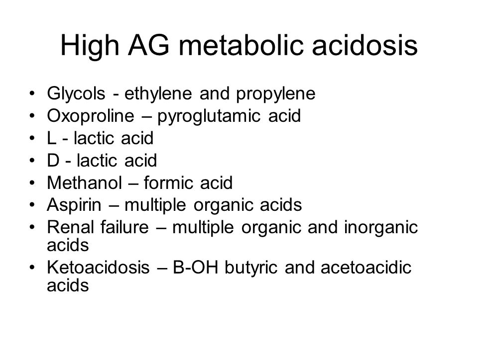 High AG metabolic acidosis Glycols - ethylene and propylene Oxoproline – pyroglutamic acid L - lactic acid D - lactic acid Methanol – formic acid Aspirin – multiple organic acids Renal failure – multiple organic and inorganic acids Ketoacidosis – B-OH butyric and acetoacidic acids
