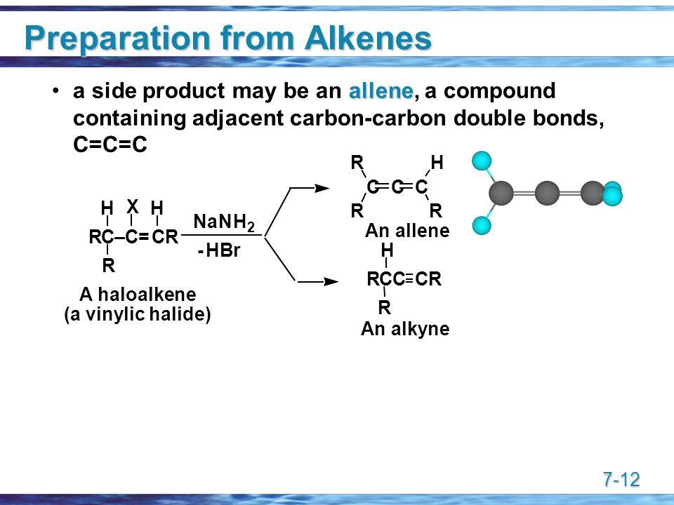 7-12 Preparation from Alkenes allenea side product may be an allene, a compound containing adjacent carbon-carbon double bonds, C=C=C A haloalkene (a vinylic halide) An allene An alkyne RCCCR R H R H X H NaNH 2 RC–C=CR -HBr CCC R RR H