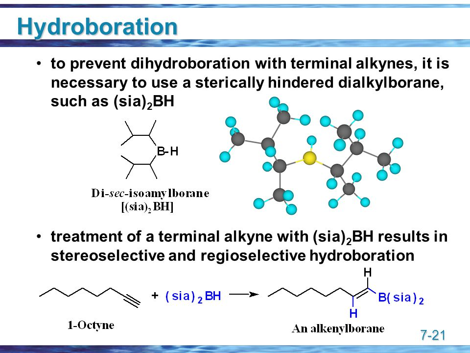 7-21 Hydroboration to prevent dihydroboration with terminal alkynes, it is necessary to use a sterically hindered dialkylborane, such as (sia) 2 BH treatment of a terminal alkyne with (sia) 2 BH results in stereoselective and regioselective hydroboration