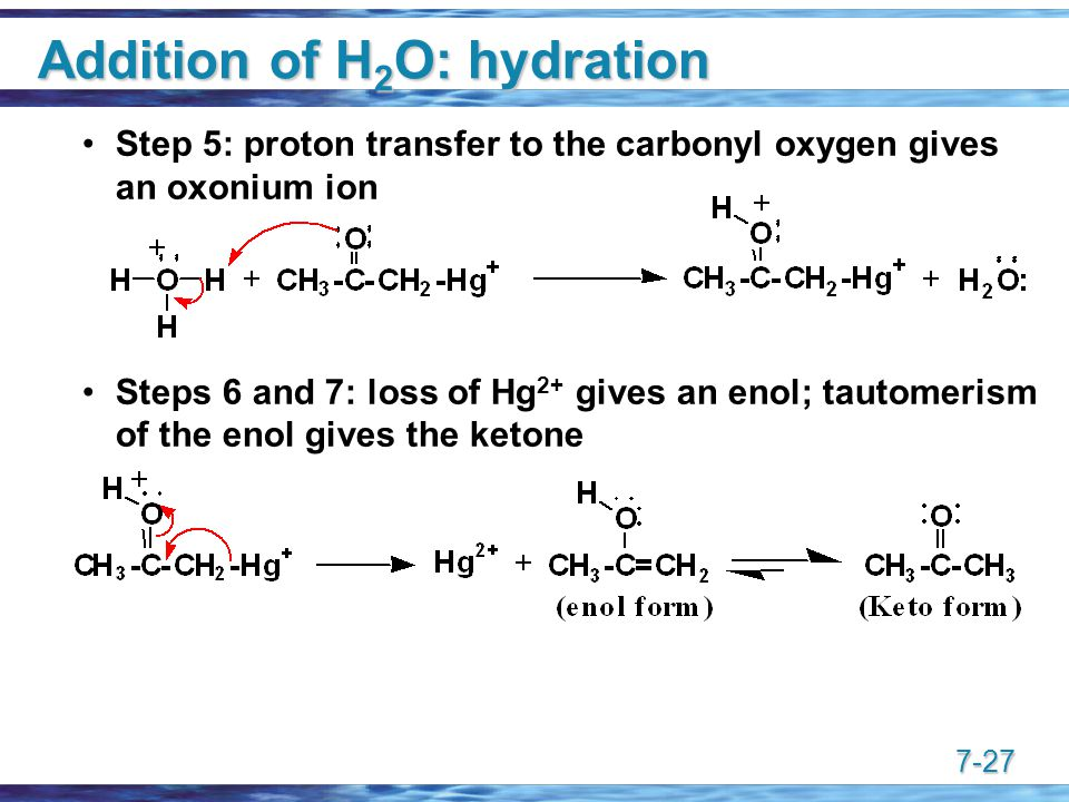 7-27 Addition of H 2 O: hydration Step 5: proton transfer to the carbonyl oxygen gives an oxonium ion Steps 6 and 7: loss of Hg 2+ gives an enol; tautomerism of the enol gives the ketone