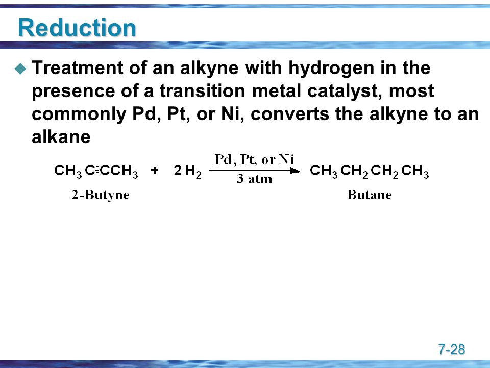 7-28 Reduction  Treatment of an alkyne with hydrogen in the presence of a transition metal catalyst, most commonly Pd, Pt, or Ni, converts the alkyne to an alkane
