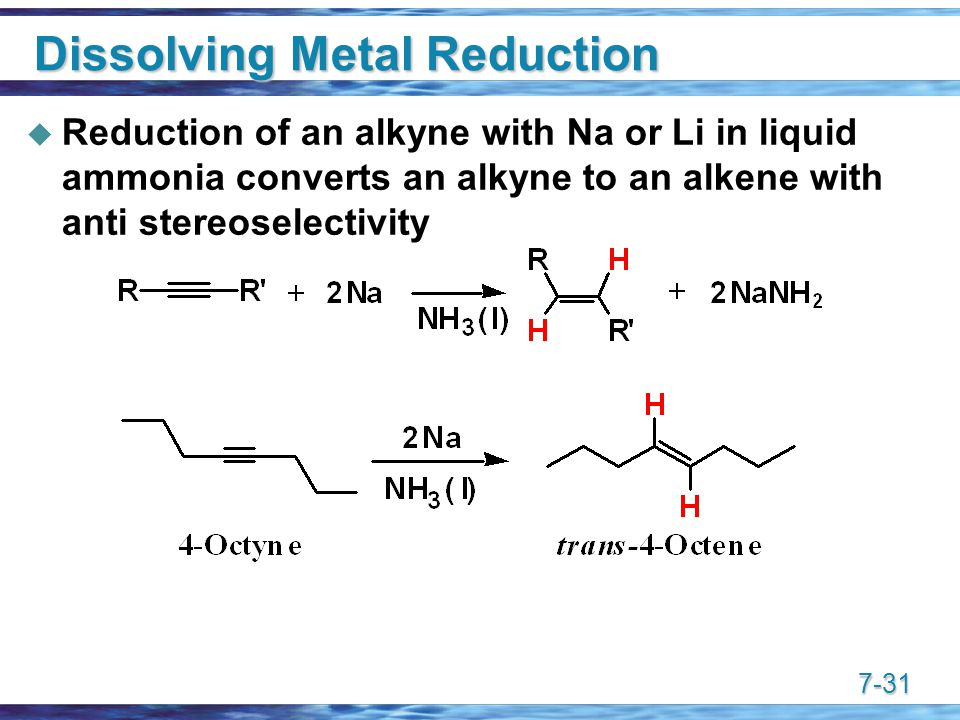 7-31 Dissolving Metal Reduction  Reduction of an alkyne with Na or Li in liquid ammonia converts an alkyne to an alkene with anti stereoselectivity