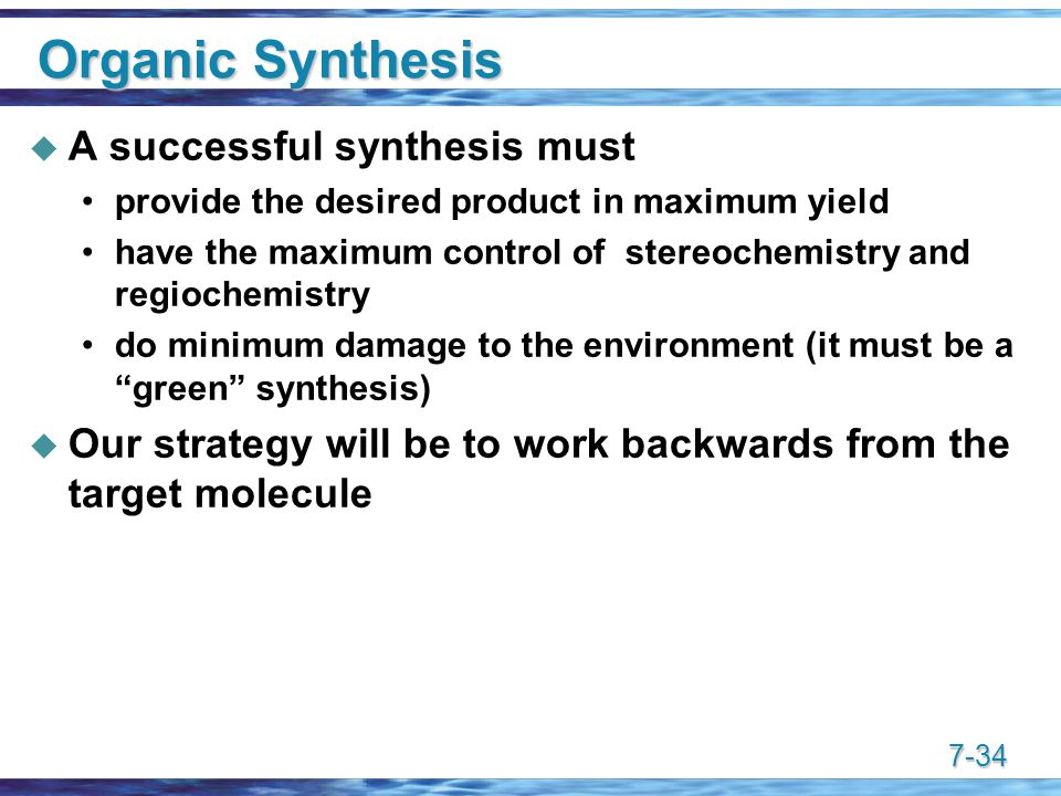 7-34 Organic Synthesis  A successful synthesis must provide the desired product in maximum yield have the maximum control of stereochemistry and regiochemistry do minimum damage to the environment (it must be a green synthesis)  Our strategy will be to work backwards from the target molecule