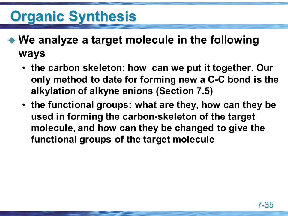 7-35 Organic Synthesis  We analyze a target molecule in the following ways the carbon skeleton: how can we put it together.