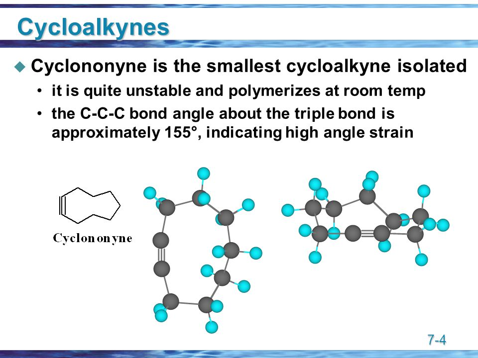 7-4 Cycloalkynes  Cyclononyne is the smallest cycloalkyne isolated it is quite unstable and polymerizes at room temp the C-C-C bond angle about the triple bond is approximately 155°, indicating high angle strain