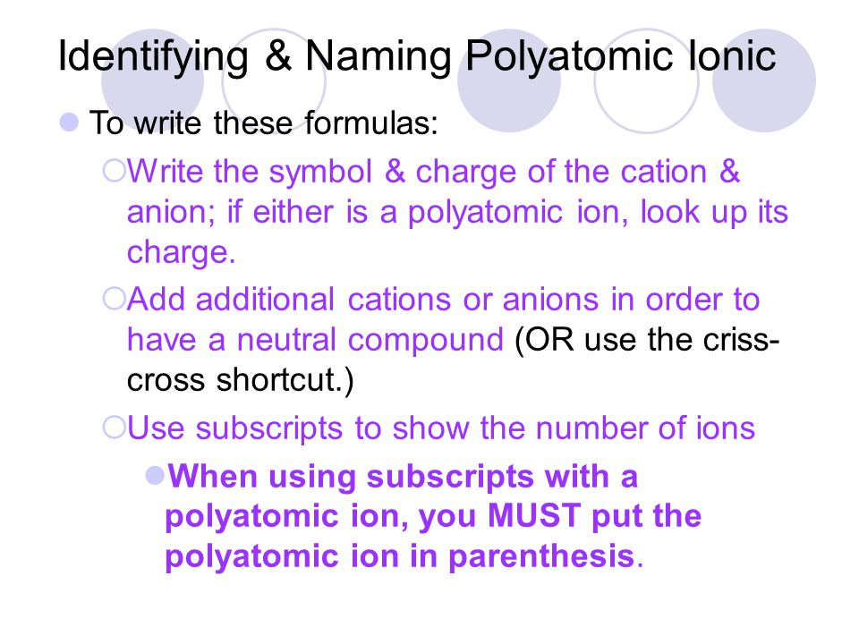 To write these formulas:  Write the symbol & charge of the cation & anion; if either is a polyatomic ion, look up its charge.