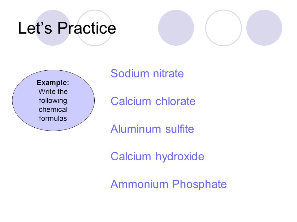 Let's Practice Example: Write the following chemical formulas Sodium nitrate Calcium chlorate Aluminum sulfite Calcium hydroxide Ammonium Phosphate