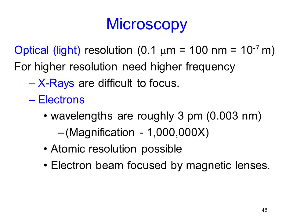 48 Microscopy Optical (light) resolution (0.1  m = 100 nm = 10 -7 m) For higher resolution need higher frequency –X-Rays are difficult to focus. –Ele