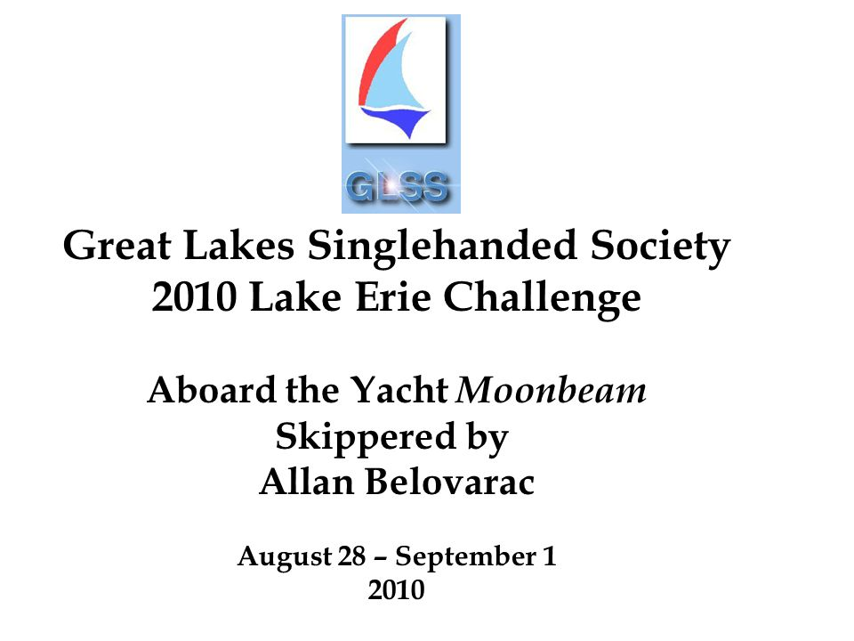 Great Lakes Singlehanded Society 2010 Lake Erie Challenge Aboard the Yacht Moonbeam Skippered by Allan Belovarac August 28 – September 1 2010
