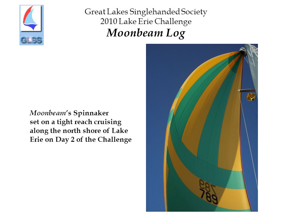 Great Lakes Singlehanded Society 2010 Lake Erie Challenge Moonbeam Log Moonbeam 's Spinnaker set on a tight reach cruising along the north shore of Lake Erie on Day 2 of the Challenge