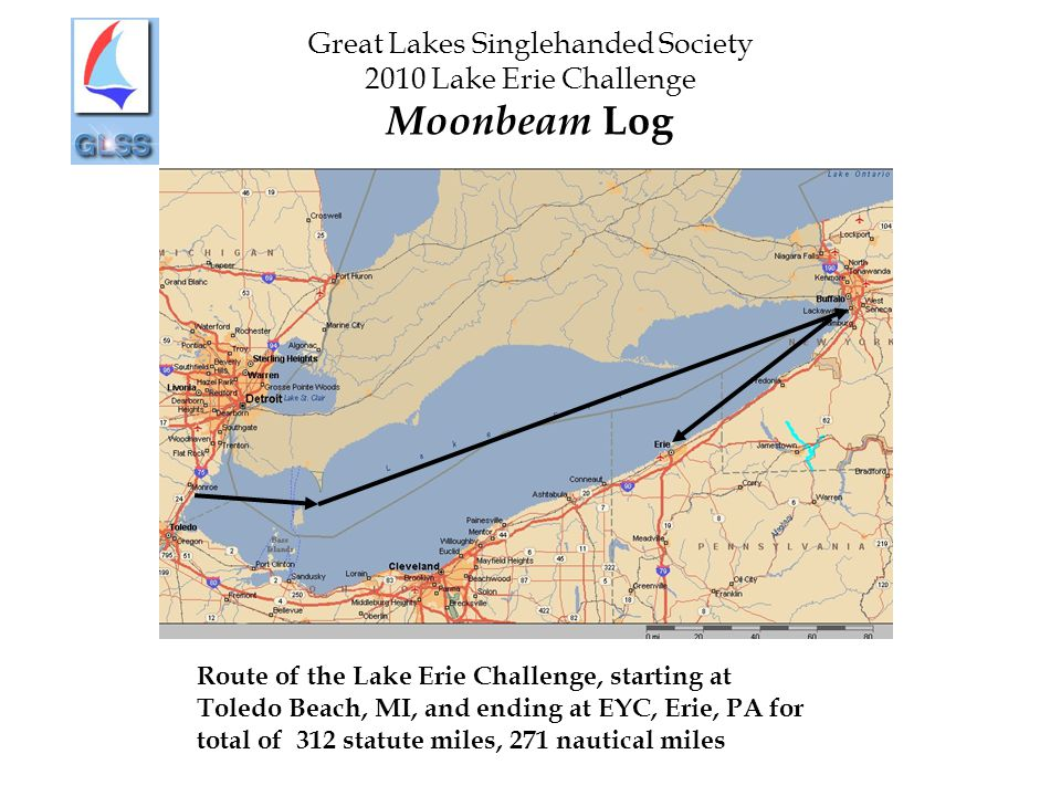 Great Lakes Singlehanded Society 2010 Lake Erie Challenge Moonbeam Log Route of the Lake Erie Challenge, starting at Toledo Beach, MI, and ending at EYC, Erie, PA for total of 312 statute miles, 271 nautical miles