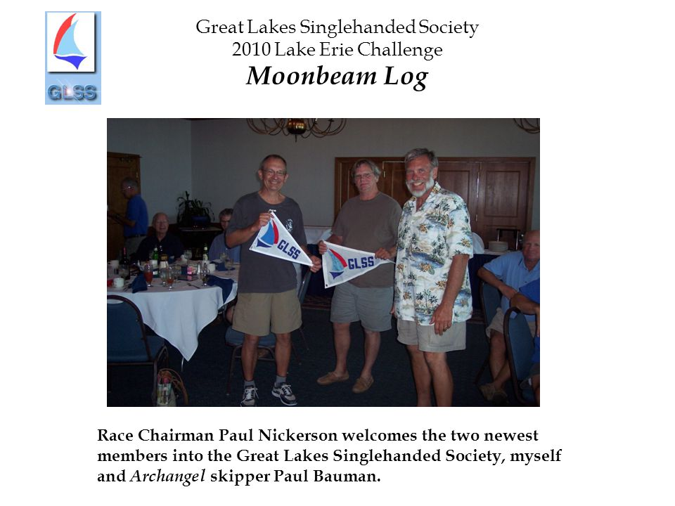 Great Lakes Singlehanded Society 2010 Lake Erie Challenge Moonbeam Log Race Chairman Paul Nickerson welcomes the two newest members into the Great Lak