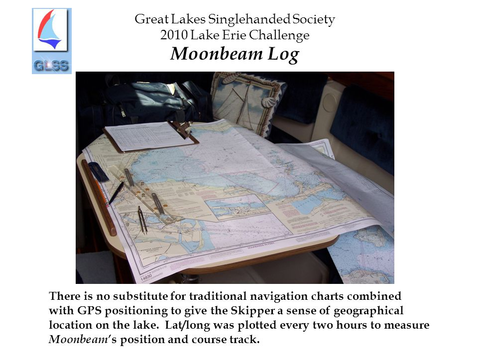 Great Lakes Singlehanded Society 2010 Lake Erie Challenge Moonbeam Log There is no substitute for traditional navigation charts combined with GPS positioning to give the Skipper a sense of geographical location on the lake.