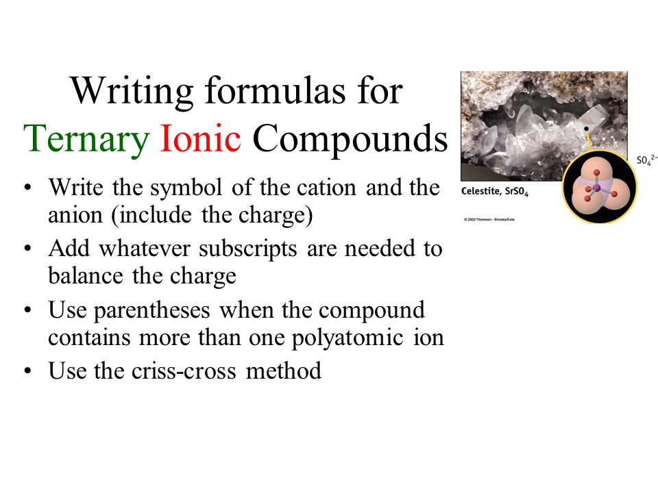 Naming Ternary Ionic Compounds Ternary compounds are composed of three or more elements. Place the name of the cation first and then the name of the a