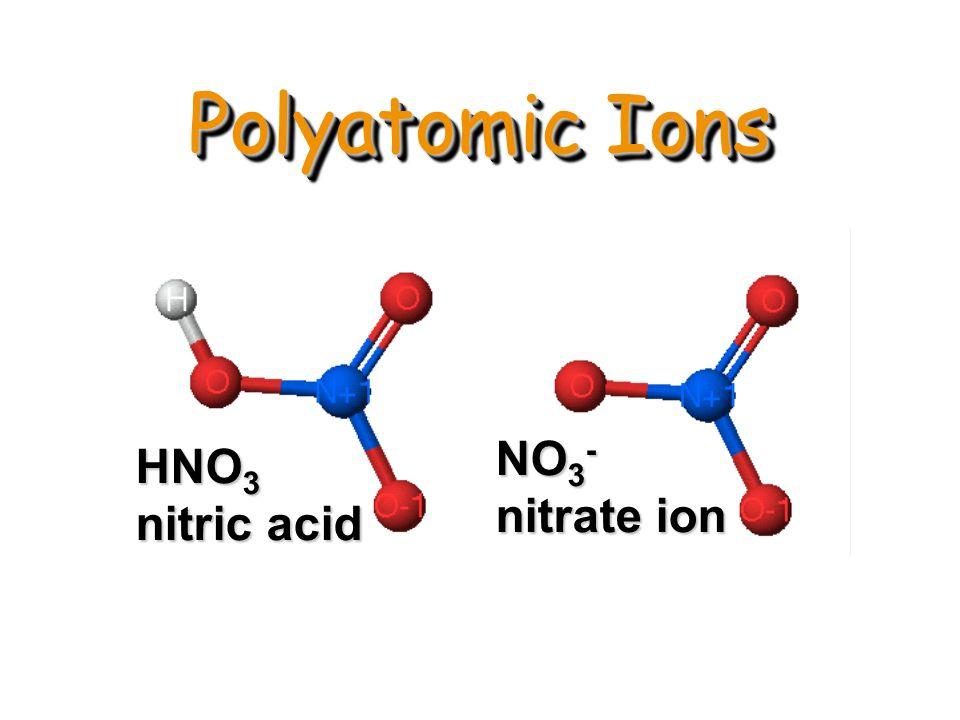Polyatomic Ions HNO 3 nitric acid NO 3 - nitrate ion