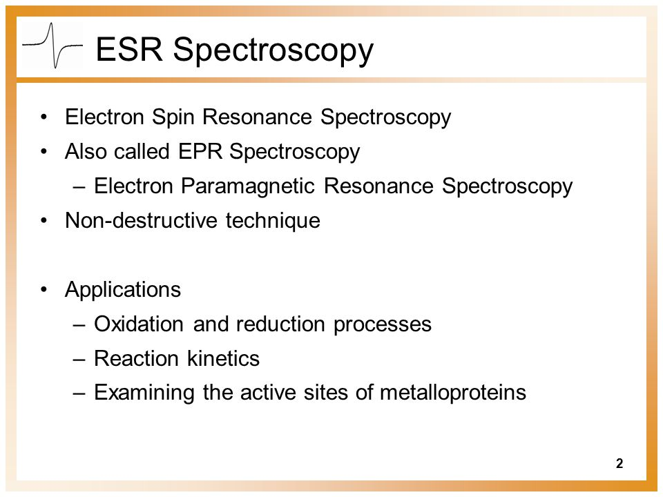 2 ESR Spectroscopy Electron Spin Resonance Spectroscopy Also called EPR Spectroscopy –Electron Paramagnetic Resonance Spectroscopy Non-destructive technique Applications –Oxidation and reduction processes –Reaction kinetics –Examining the active sites of metalloproteins