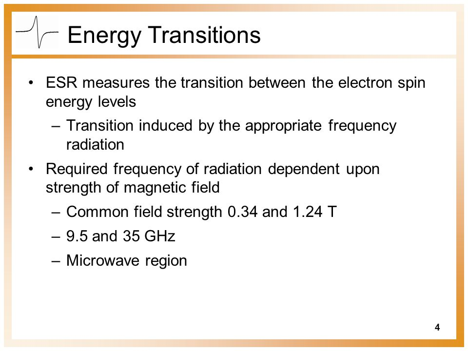 4 Energy Transitions ESR measures the transition between the electron spin energy levels –Transition induced by the appropriate frequency radiation Required frequency of radiation dependent upon strength of magnetic field –Common field strength 0.34 and 1.24 T –9.5 and 35 GHz –Microwave region
