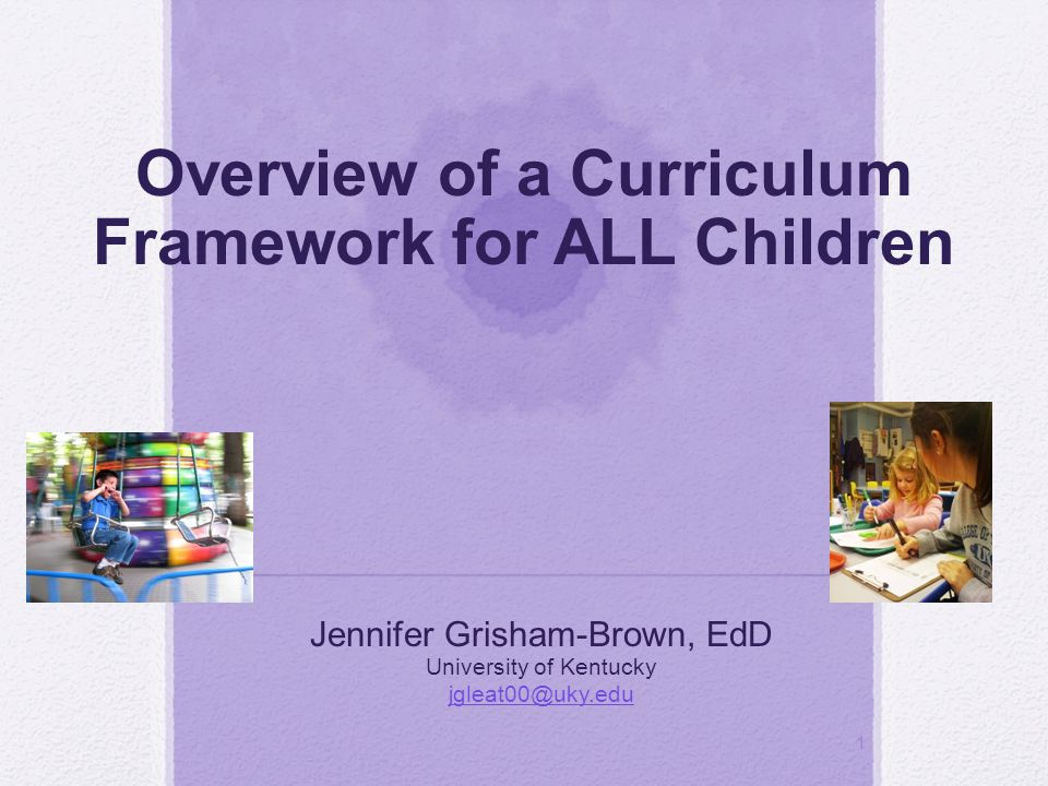 1 Overview of a Curriculum Framework for ALL Children Jennifer Grisham-Brown, EdD University of Kentucky jgleat00@uky.edu