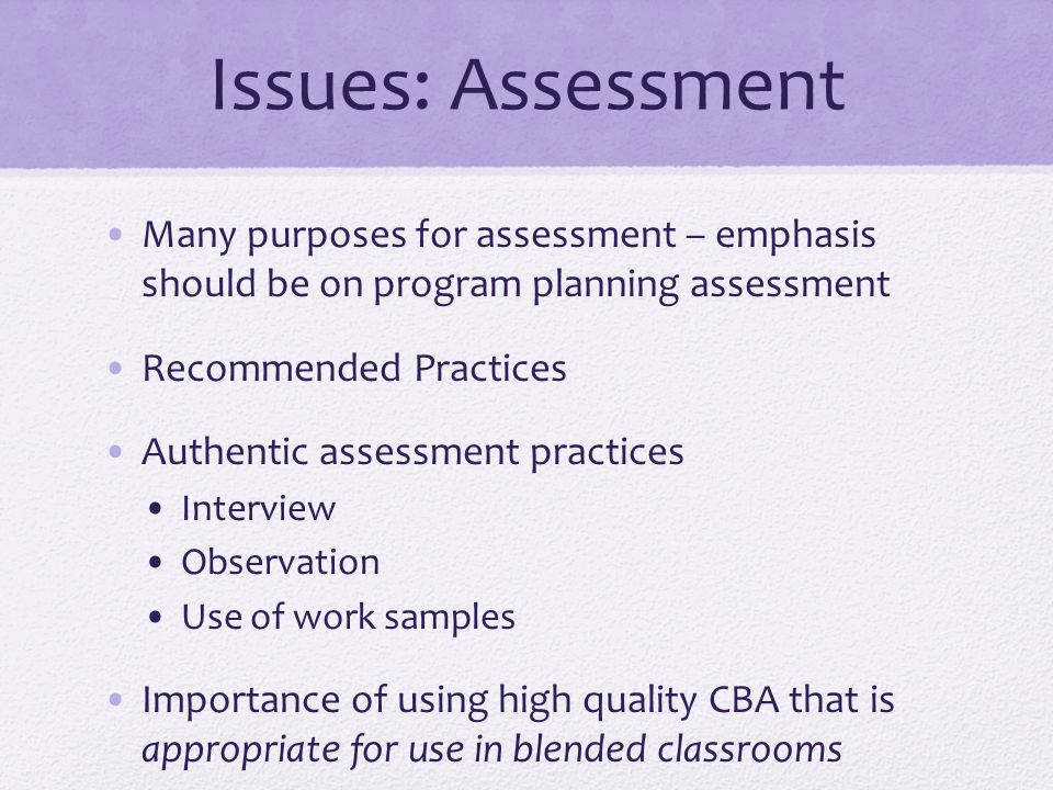 Issues: Assessment Many purposes for assessment – emphasis should be on program planning assessment Recommended Practices Authentic assessment practices Interview Observation Use of work samples Importance of using high quality CBA that is appropriate for use in blended classrooms