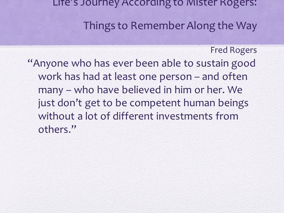 Life's Journey According to Mister Rogers: Things to Remember Along the Way Fred Rogers Anyone who has ever been able to sustain good work has had at least one person – and often many – who have believed in him or her.