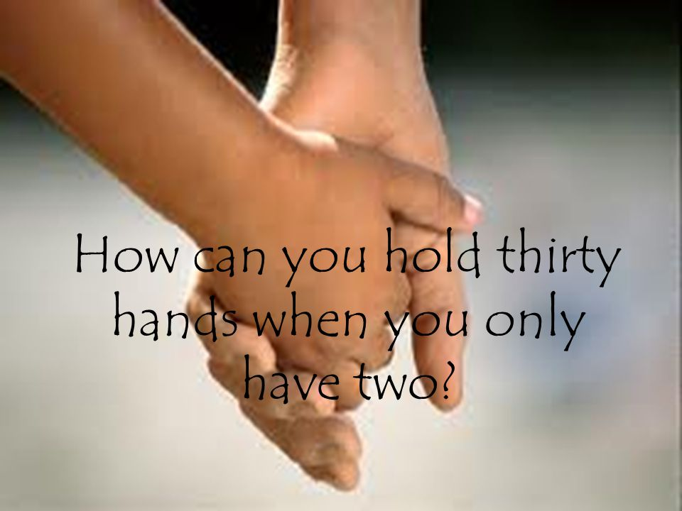 How can you hold thirty hands when you only have two