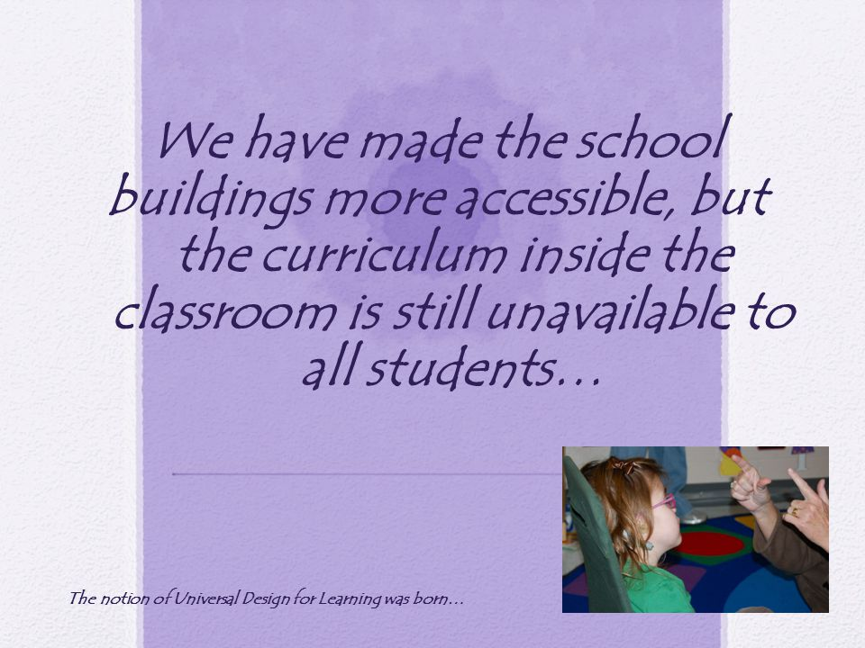 We have made the school buildings more accessible, but the curriculum inside the classroom is still unavailable to all students… The notion of Universal Design for Learning was born…