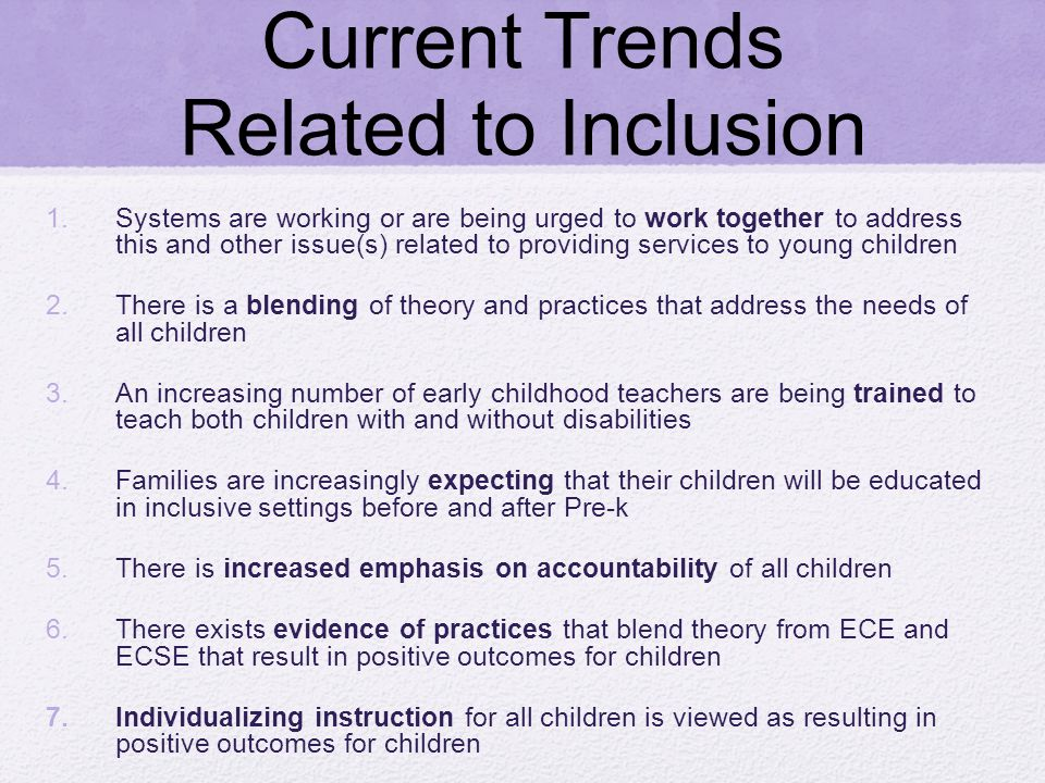 Current Trends Related to Inclusion 1.Systems are working or are being urged to work together to address this and other issue(s) related to providing services to young children 2.There is a blending of theory and practices that address the needs of all children 3.An increasing number of early childhood teachers are being trained to teach both children with and without disabilities 4.Families are increasingly expecting that their children will be educated in inclusive settings before and after Pre-k 5.There is increased emphasis on accountability of all children 6.There exists evidence of practices that blend theory from ECE and ECSE that result in positive outcomes for children 7.Individualizing instruction for all children is viewed as resulting in positive outcomes for children