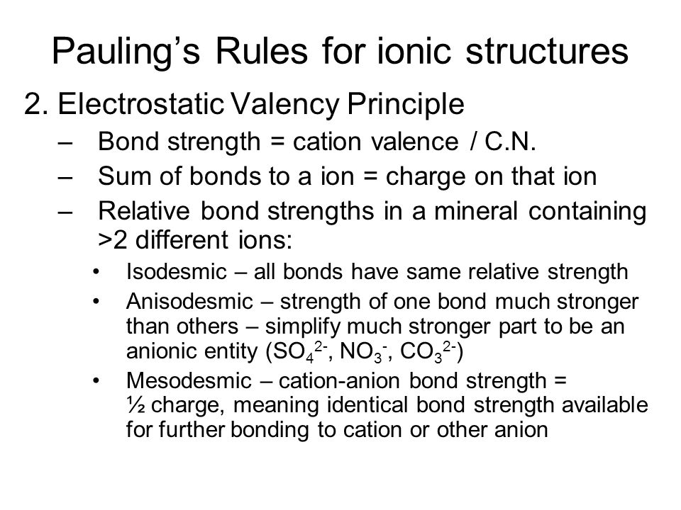 Bond strength – Pauling's 2 nd Rule Si 4+ Bond Strength = 4 (charge)/4(C.N.) = 1 Bond Strength of Si = ½ the charge of O 2- O 2- has strength (charge) to attract either another Si or a different cation – if it attaches to another Si, the bonds between either Si will be identical O 2- Si 4+ O 2-