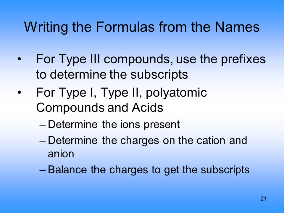21 Writing the Formulas from the Names For Type III compounds, use the prefixes to determine the subscripts For Type I, Type II, polyatomic Compounds and Acids –Determine the ions present –Determine the charges on the cation and anion –Balance the charges to get the subscripts