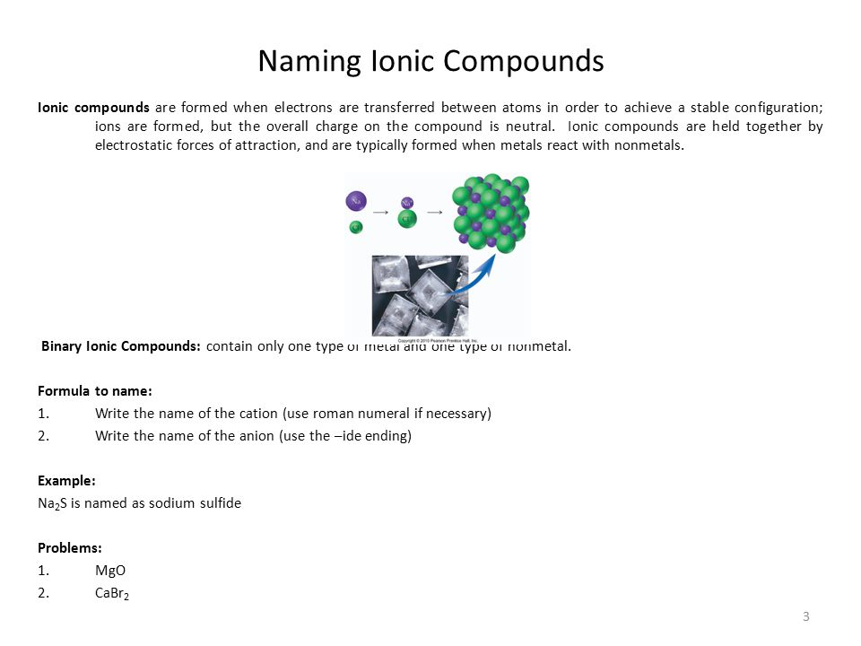 4 Naming Ionic Compounds Continued Name to formula: Determine the charge on the cation Determine the charge on the anion Determine the ratio of cations to anions needed to make the compound neutral Always express the ratio of cations to anions in the simplest whole number ratio Examples: Lithium fluoride is composed of Li + and F - ; this forms the compound LiF Magnesium bromide is composed of Mg 2+ and Br - ; this forms the compound MgBr 2 Aluminum chloride is composed of Al 3+ and Cl - ; this forms the compound AlCl 3 Problems: Magnesium oxide Potassium iodide Tin (II) oxide