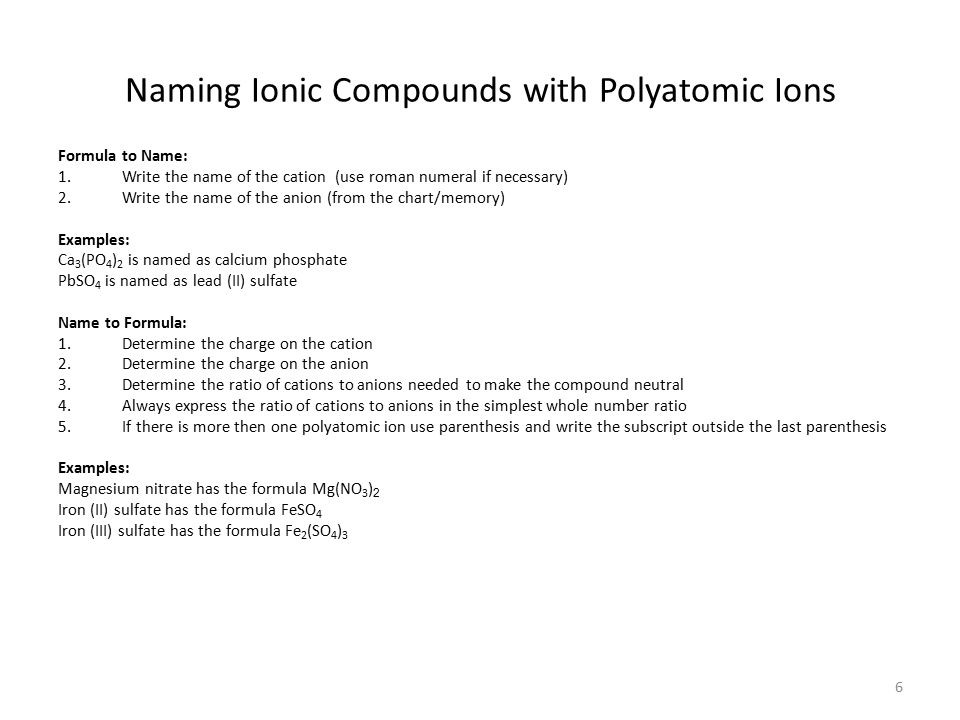 6 Naming Ionic Compounds with Polyatomic Ions Formula to Name: 1.Write the name of the cation (use roman numeral if necessary) 2.Write the name of the anion (from the chart/memory) Examples: Ca 3 (PO 4 ) 2 is named as calcium phosphate PbSO 4 is named as lead (II) sulfate Name to Formula: 1.Determine the charge on the cation 2.Determine the charge on the anion 3.Determine the ratio of cations to anions needed to make the compound neutral 4.Always express the ratio of cations to anions in the simplest whole number ratio 5.If there is more then one polyatomic ion use parenthesis and write the subscript outside the last parenthesis Examples: Magnesium nitrate has the formula Mg(NO 3 ) 2 Iron (II) sulfate has the formula FeSO 4 Iron (III) sulfate has the formula Fe 2 (SO 4 ) 3