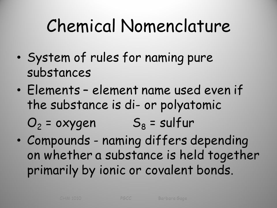 Chemical Nomenclature System of rules for naming pure substances Elements – element name used even if the substance is di- or polyatomic O 2 = oxygen S 8 = sulfur Compounds - naming differs depending on whether a substance is held together primarily by ionic or covalent bonds.