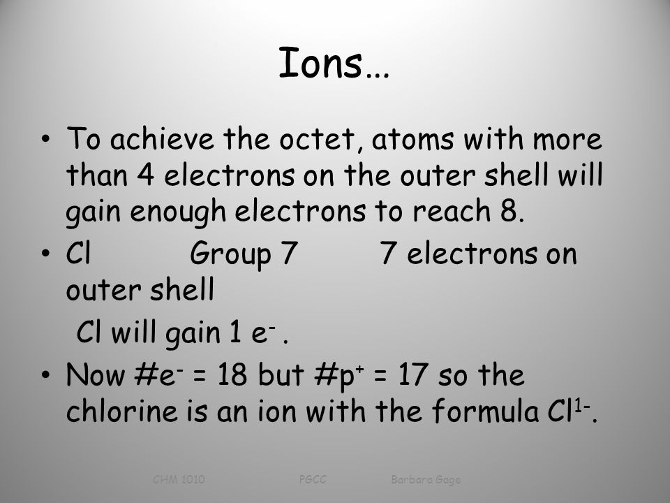 Ions… To achieve the octet, atoms with more than 4 electrons on the outer shell will gain enough electrons to reach 8.