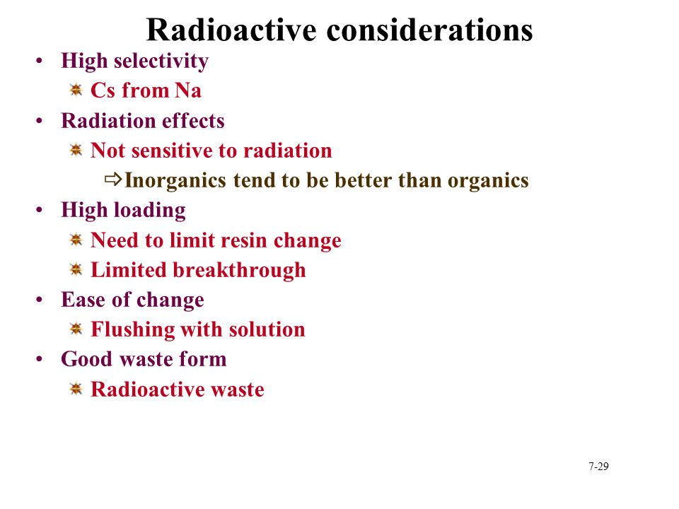7-29 Radioactive considerations High selectivity Cs from Na Radiation effects Not sensitive to radiation  Inorganics tend to be better than organics