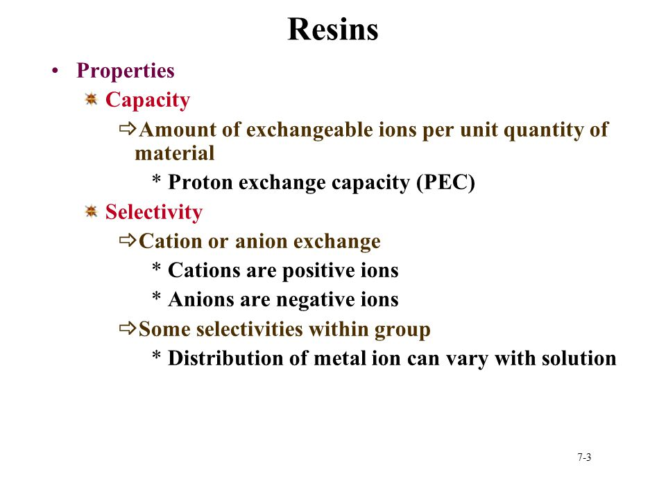 7-3 Resins Properties Capacity  Amount of exchangeable ions per unit quantity of material *Proton exchange capacity (PEC) Selectivity  Cation or ani