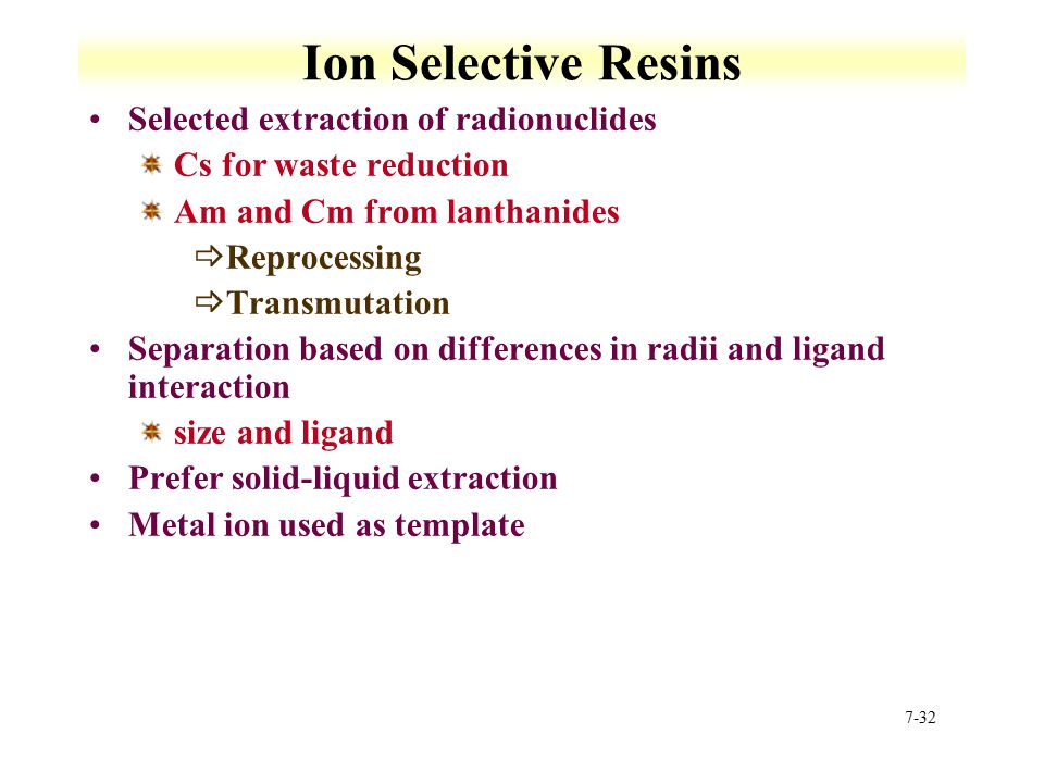 7-32 Ion Selective Resins Selected extraction of radionuclides Cs for waste reduction Am and Cm from lanthanides  Reprocessing  Transmutation Separa