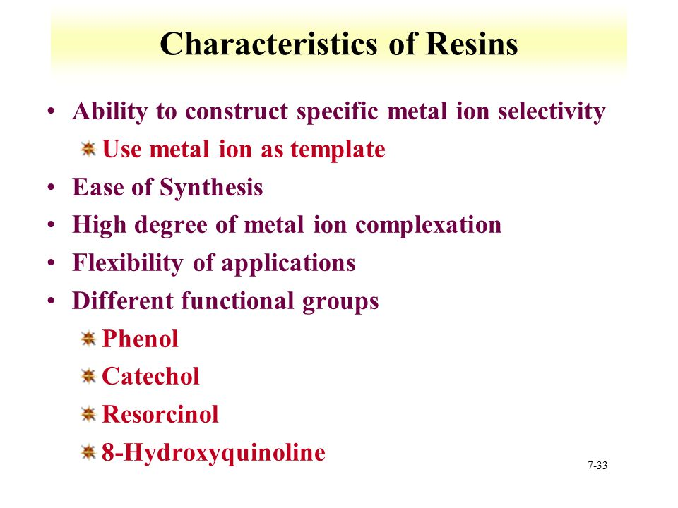 7-33 Characteristics of Resins Ability to construct specific metal ion selectivity Use metal ion as template Ease of Synthesis High degree of metal io