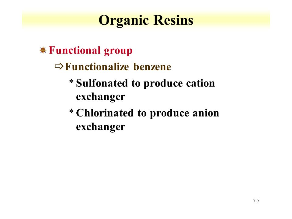 7-5 Organic Resins Functional group  Functionalize benzene *Sulfonated to produce cation exchanger *Chlorinated to produce anion exchanger