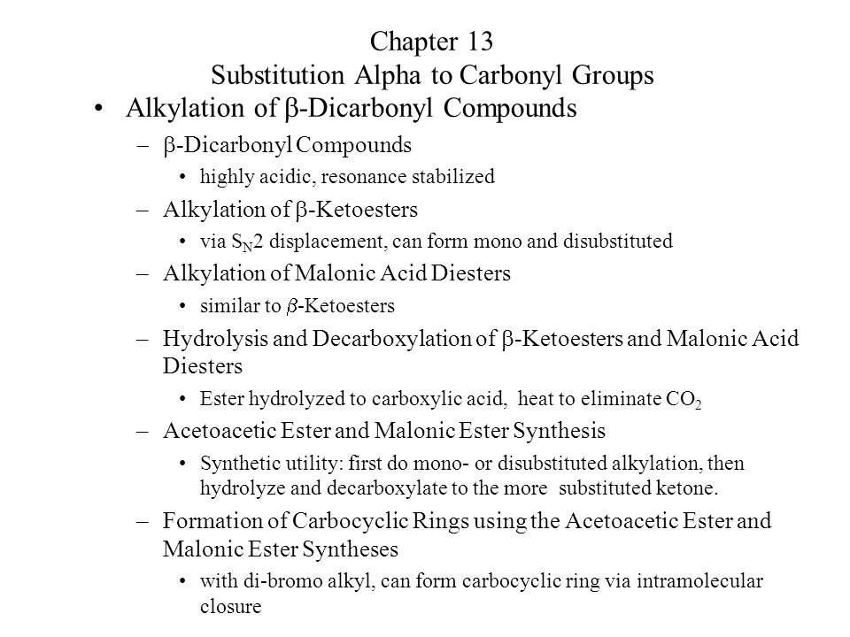 Chapter 13 Substitution Alpha to Carbonyl Groups Alkylation of  -Dicarbonyl Compounds  -Dicarbonyl Compounds highly acidic, resonance stabilized –Alkylation of  -Ketoesters via S N 2 displacement, can form mono and disubstituted –Alkylation of Malonic Acid Diesters similar to  -Ketoesters –Hydrolysis and Decarboxylation of  -Ketoesters and Malonic Acid Diesters Ester hydrolyzed to carboxylic acid, heat to eliminate CO 2 –Acetoacetic Ester and Malonic Ester Synthesis Synthetic utility: first do mono- or disubstituted alkylation, then hydrolyze and decarboxylate to the more substituted ketone.