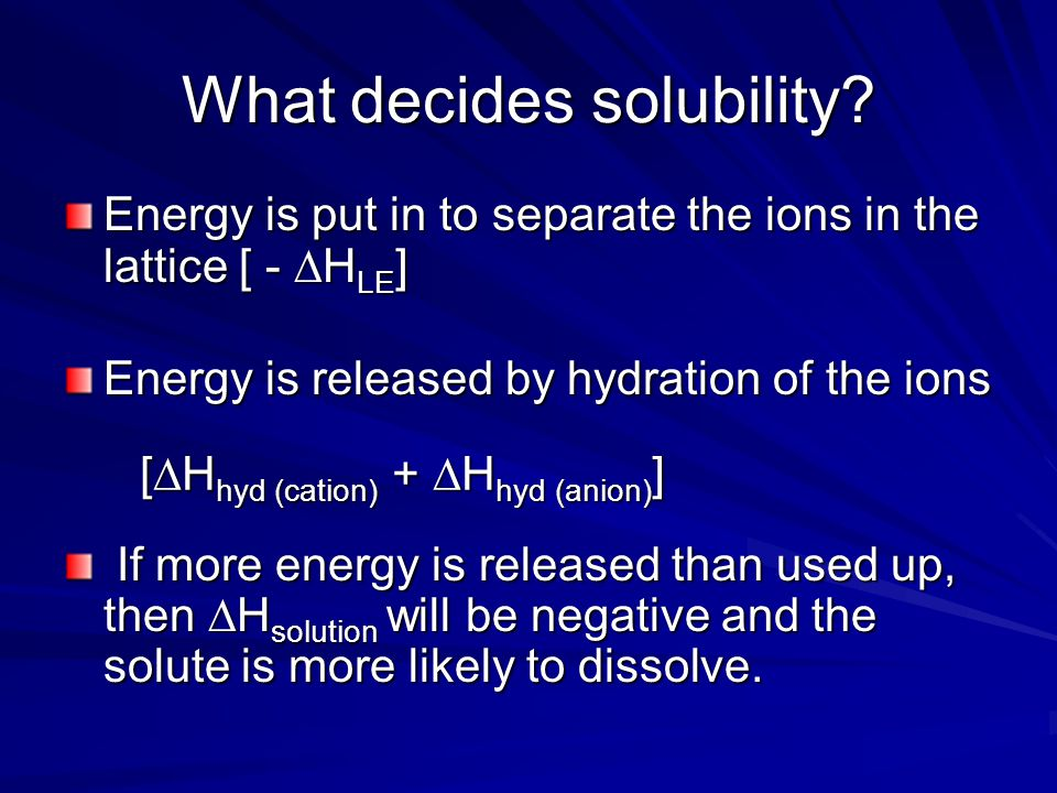Enthalpy change of solution This is the enthalpy change when 1 mole of a solute dissolves to form an infinitely dilute solution  H solution =  H hyd (cation) +  H hyd (anion) -  H LE If  H solution is negative, it is more likely that the substance will dissolve