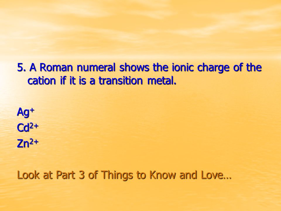 5. A Roman numeral shows the ionic charge of the cation if it is a transition metal. Ag + Cd 2+ Zn 2+ Look at Part 3 of Things to Know and Love…