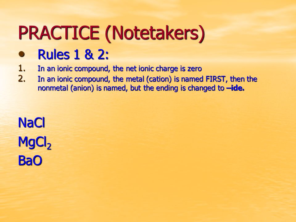 PRACTICE (Notetakers) Rules 1 & 2: Rules 1 & 2: 1. In an ionic compound, the net ionic charge is zero 2. In an ionic compound, the metal (cation) is n