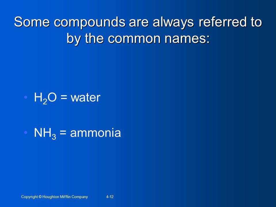 Copyright © Houghton Mifflin Company4-12 Some compounds are always referred to by the common names: H 2 O = water NH 3 = ammonia