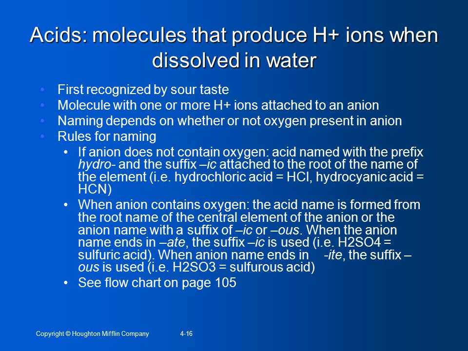 Copyright © Houghton Mifflin Company4-16 Acids: molecules that produce H+ ions when dissolved in water First recognized by sour taste Molecule with on