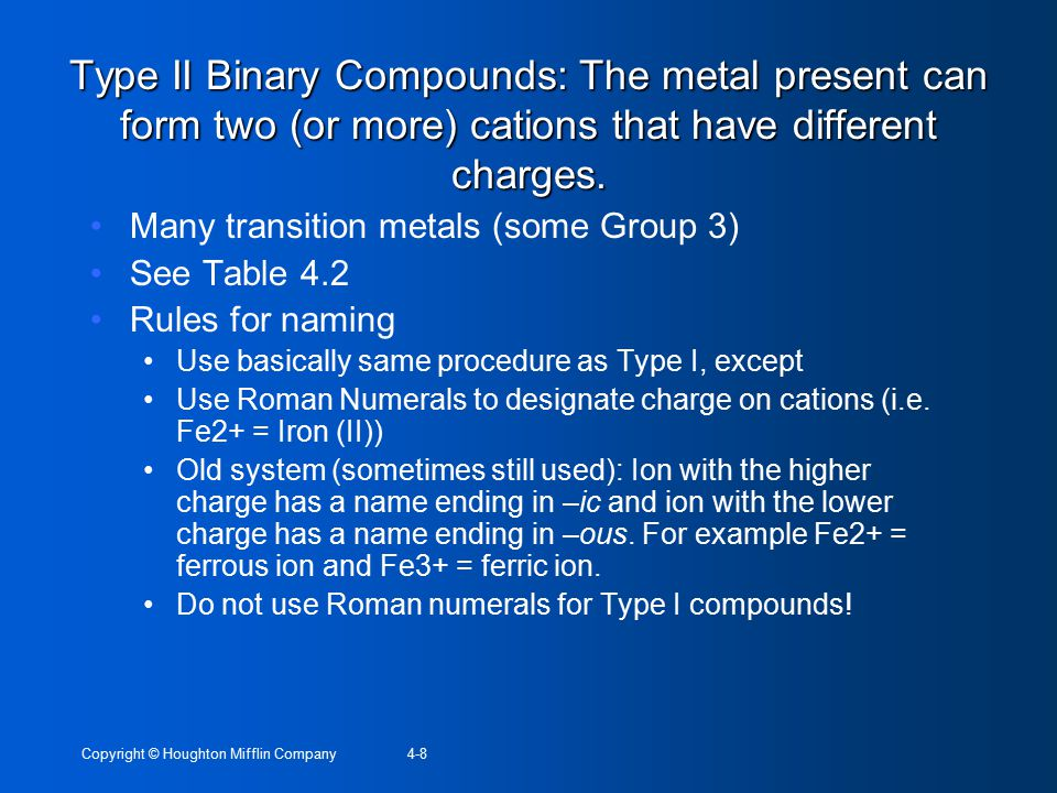 Copyright © Houghton Mifflin Company4-8 Type II Binary Compounds: The metal present can form two (or more) cations that have different charges. Many t
