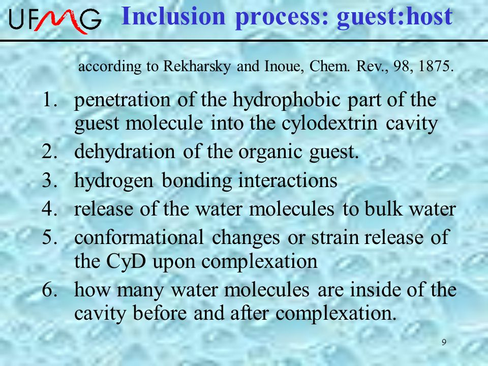 9 Inclusion process: guest:host 1.penetration of the hydrophobic part of the guest molecule into the cylodextrin cavity 2.dehydration of the organic guest.